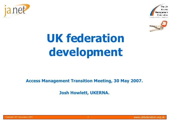 UK federation development Access Management Transition Meeting, 30 May 2007. Josh Howlett, UKERNA.