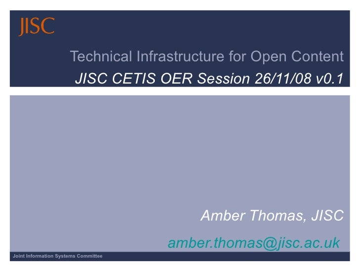 Technical Infrastructure for Open Content JISC CETIS OER Session 26/11/08 v0.1 Amber Thomas, JISC [email_address]