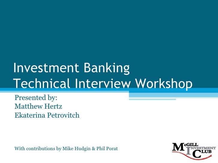 Investment Banking  Technical Interview Workshop Presented by: Matthew Hertz Ekaterina Petrovitch With contributions by Mi...