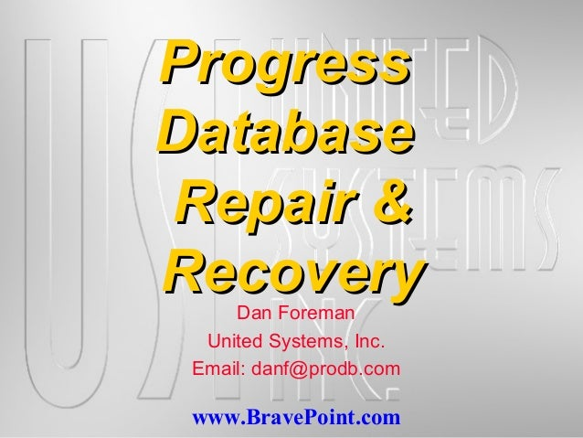 www.BravePoint.comProgressProgressDatabaseDatabaseRepair &Repair &RecoveryRecoveryDan ForemanUnited Systems, Inc.Email: da...