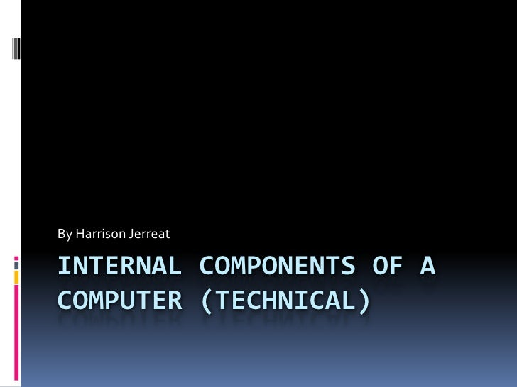 By Harrison JerreatINTERNAL COMPONENTS OF ACOMPUTER (TECHNICAL)