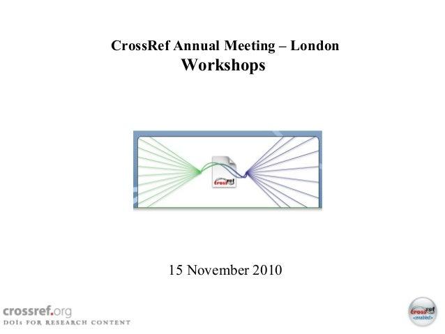1 CrossRef 2010 Annual Member Meeting - London Page 1 CrossRef Annual Meeting – London Workshops 15 November 2010
