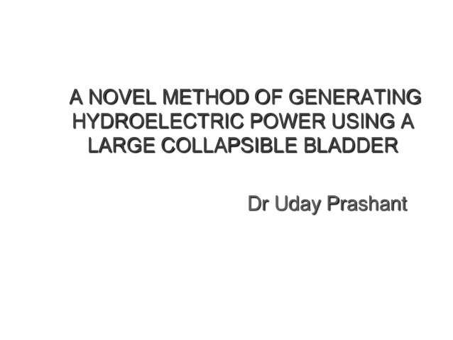 A NOVEL METHOD OF GENERATING HYDROELECTRIC POWER USING A LARGE COLLAPSIBLE BLADDER  Dr Uday Prashant