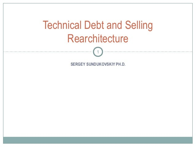 Technical Debt and Selling Rearchitecture 1 SERGEY SUNDUKOVSKIY PH.D.
