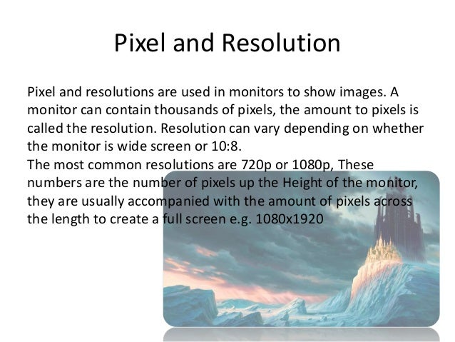 Pixel and ResolutionPixel and resolutions are used in monitors to show images. Amonitor can contain thousands of pixels, t...