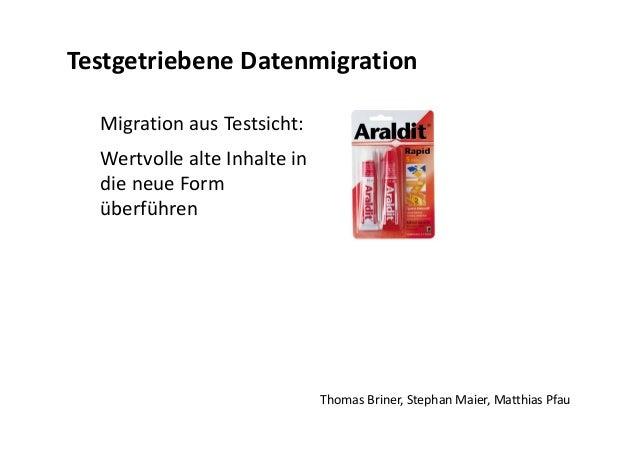 Migration aus Testsicht: Wertvolle alte Inhalte in die neue Form überführen Thomas Briner, Stephan Maier, Matthias Pfau Te...