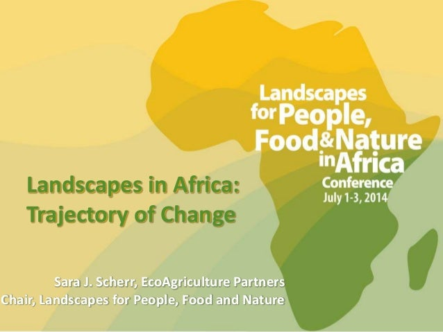 Landscapes in Africa: Trajectory of Change Sara J. Scherr, EcoAgriculture Partners Chair, Landscapes for People, Food and ...