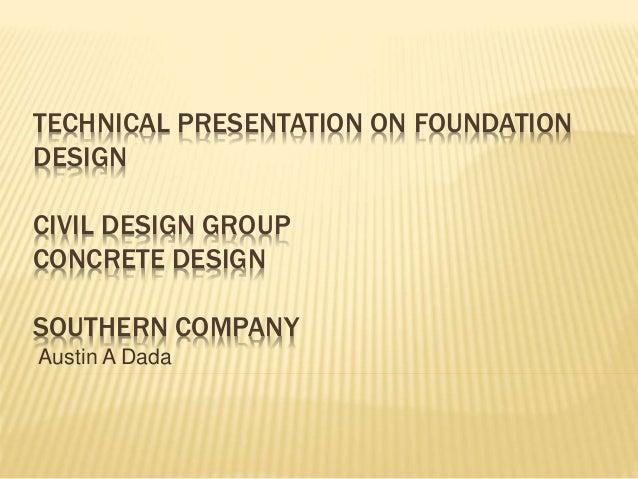 TECHNICAL PRESENTATION ON FOUNDATION DESIGN CIVIL DESIGN GROUP CONCRETE DESIGN SOUTHERN COMPANY Austin A Dada