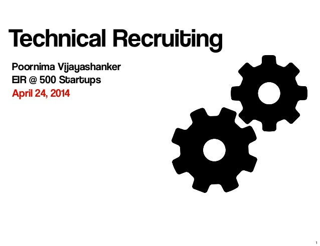 Technical Recruiting Poornima Vijayashanker EIR @ 500 Startups April 24, 2014 1