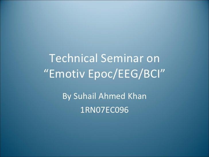 """Technical Seminar on """"Emotiv Epoc/EEG/BCI"""" By Suhail Ahmed Khan 1RN07EC096"""