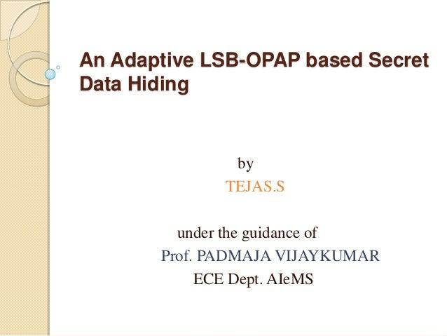 An Adaptive LSB-OPAP based SecretData HidingbyTEJAS.Sunder the guidance ofProf. PADMAJA VIJAYKUMARECE Dept. AIeMS