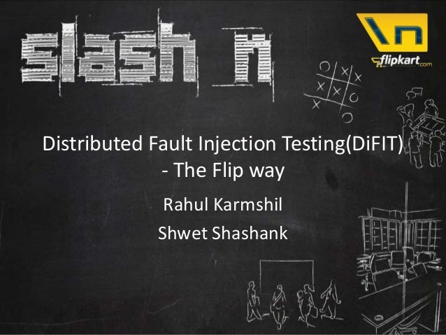 Distributed Fault Injection Testing(DiFIT)             - The Flip way              Rahul Karmshil             Shwet Shashank