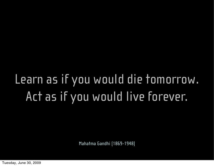 Learn as if you would die tomorrow.          Act as if you would live forever.                            Mahatma Gandhi (...