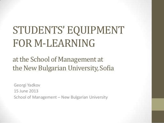 STUDENTS' EQUIPMENTFOR M-LEARNINGat the Schoolof Managementatthe NewBulgarian University,SofiaGeorgi Yadkov15 June 2013Sch...