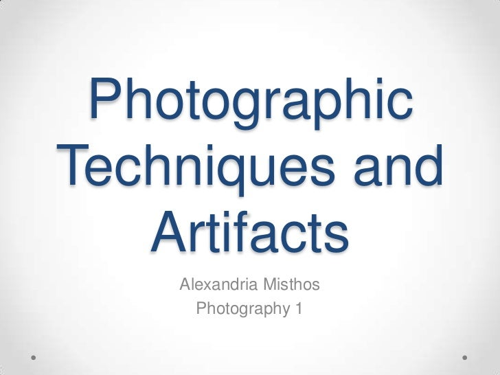 PhotographicTechniques and   Artifacts    Alexandria Misthos      Photography 1