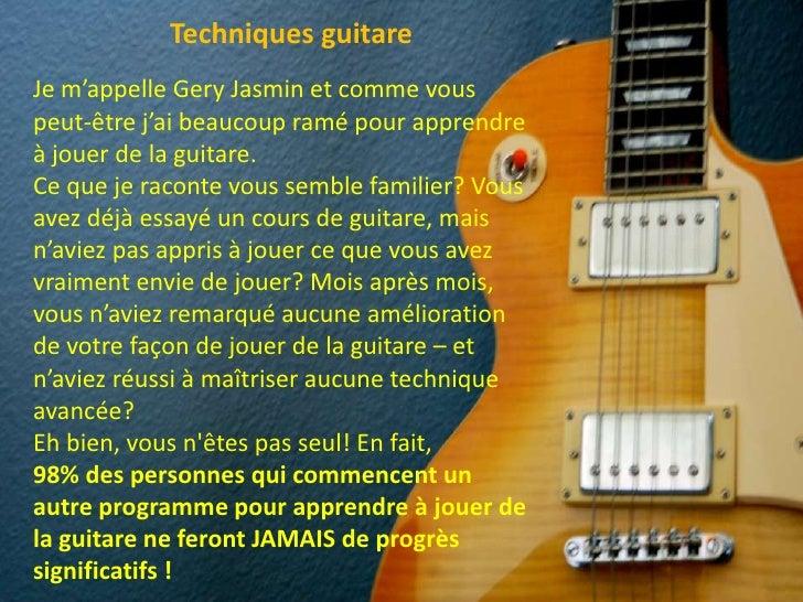 Techniques guitare<br />Je m'appelle Gery Jasmin et comme vous peut-être j'ai beaucoup ramé pour apprendre à jouer de la ...
