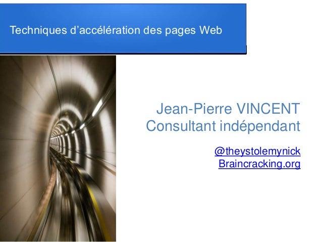 Techniques d'accélération des pages Web Jean-Pierre VINCENT Consultant indépendant @theystolemynick Braincracking.org