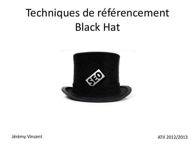 Techniques de référencement               Black HatJérémy Vincent                ATII 2012/2013