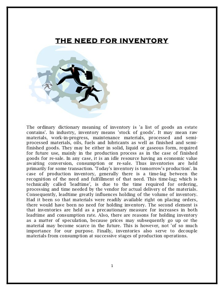 THE NEED FOR INVENTORYThe ordinary dictionary meaning of inventory is a list of goods an estatecontains. In industry, inve...