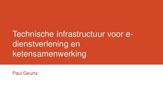 Technische infrastructuur voor e- dienstverlening en ketensamenwerking Paul Geurts