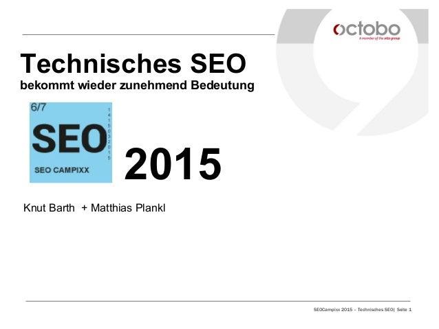 SEOCampixx 2015 – Technisches SEO| Seite 1 Technisches SEO bekommt wieder zunehmend Bedeutung 2015 Knut Barth + Matthias P...