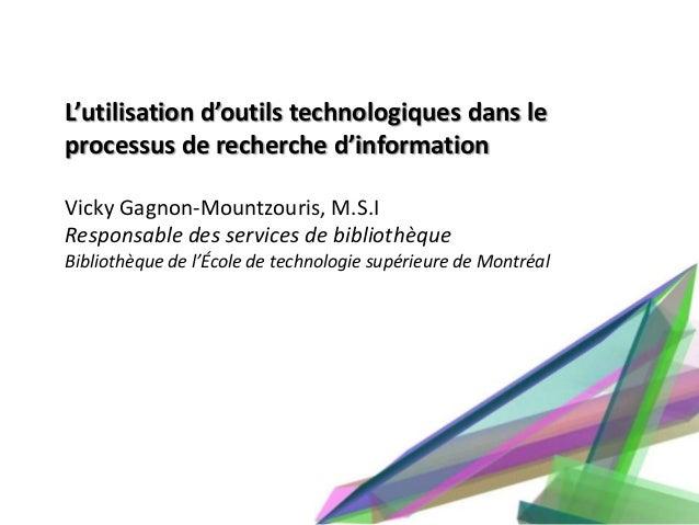 L'utilisation d'outils technologiques dans leprocessus de recherche d'informationVicky Gagnon-Mountzouris, M.S.IResponsabl...