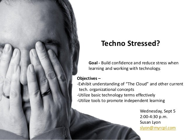 Techno Stressed?      Goal - Build confidence and reduce stress when      learning and working with technology.Objectives ...