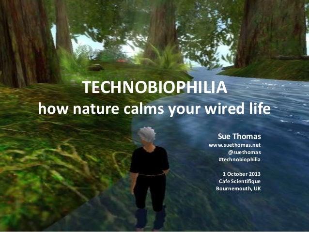 TECHNOBIOPHILIA how nature calms your wired life Sue Thomas www.suethomas.net @suethomas #technobiophilia 1 October 2013 C...