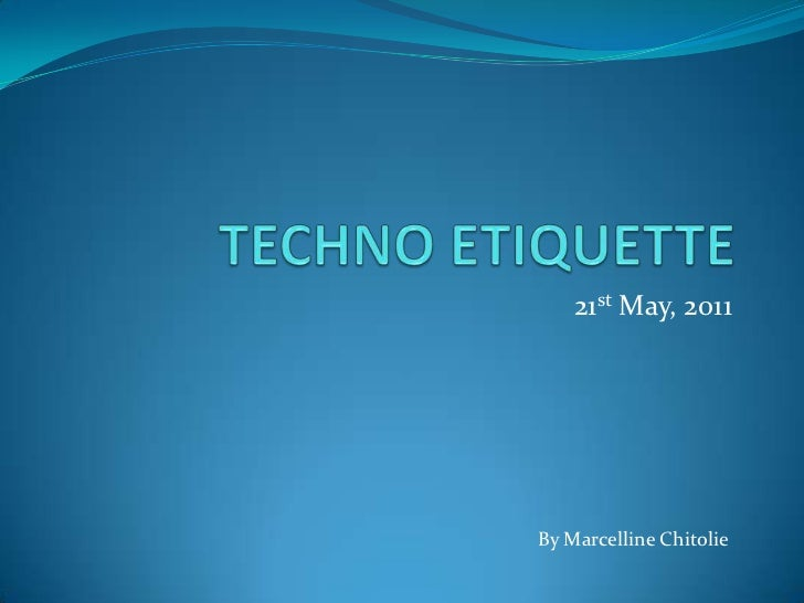 TECHNO ETIQUETTE<br />21st May, 2011<br />By MarcellineChitolie<br />