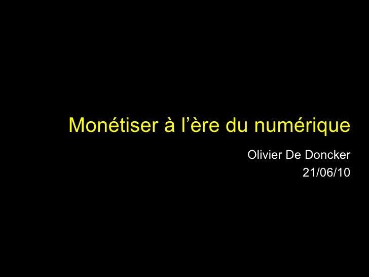 Monétiser à l'ère du numérique Olivier De Doncker 21/06/10 05/07/10
