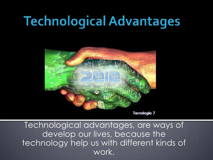 Technological Advantages<br />Technological advantages, are ways of develop our lives, because the technology help us with...