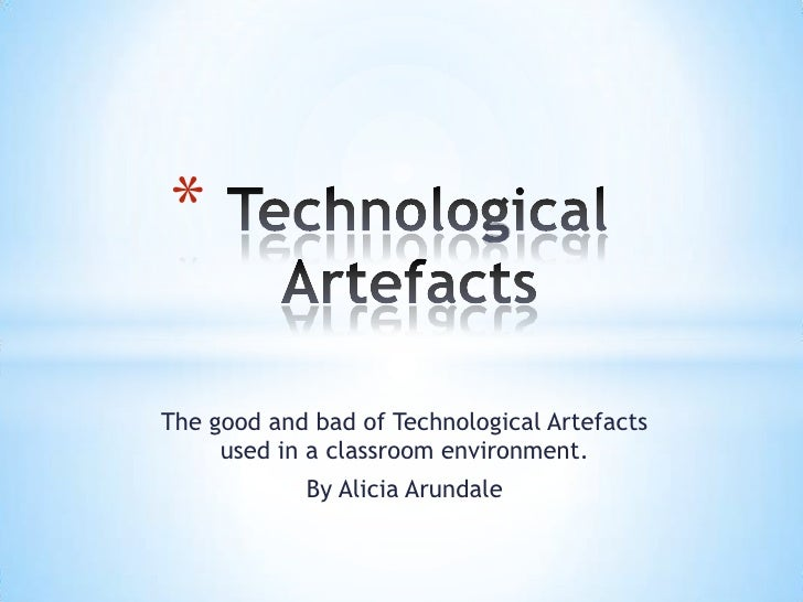 Technological Artefacts <br />The good and bad of Technological Artefacts used in a classroom environment.<br />By Alicia...