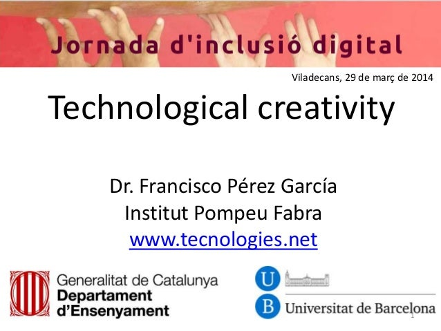 Technological creativity Dr. Francisco Pérez García Institut Pompeu Fabra www.tecnologies.net 1 Viladecans, 29 de març de ...