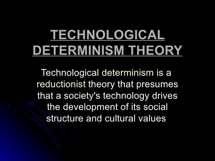 TECHNOLOGICALDETERMINISM THEORY Technological determinism is areductionist theory that presumesthat a societys technology ...