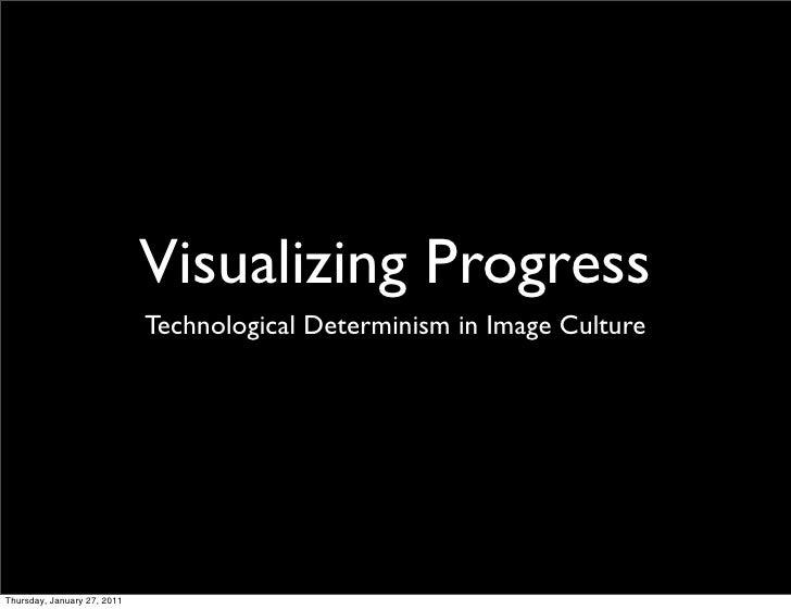 Visualizing Progress                             Technological Determinism in Image CultureThursday, January 27, 2011