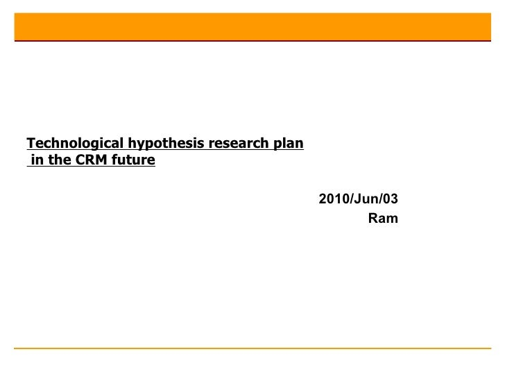 Technological Hpothesis Research Plan In The CRM Future1