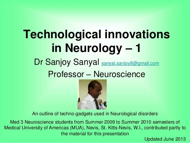 Technological innovations in Neurology – 1 Dr Sanjoy Sanyal sanyal.sanjoy8@gmail.com Professor – Neuroscience An outline o...