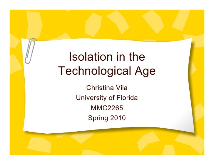 Isolation in the Technological Age       Christina Vila    University of Florida        MMC2265       Spring 2010