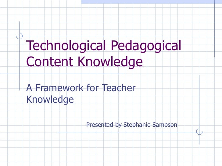 Technological PedagogicalContent KnowledgeA Framework for TeacherKnowledge            Presented by Stephanie Sampson