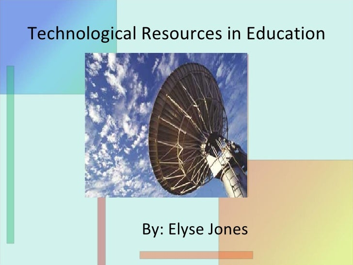 Technological Resources in Education By: Elyse Jones