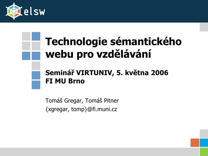 Technologie sémantického webu pro vzdělávání Seminář VIRTUNIV, 5. května 2006 FI MU Brno Tomáš Gregar, Tomáš Pitner {xgreg...