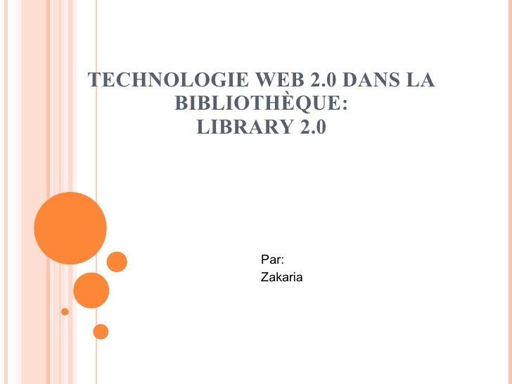 TECHNOLOGIE WEB 2.0 DANS LA BIBLIOTHÈQUE: LIBRARY 2.0 Par: Zakaria
