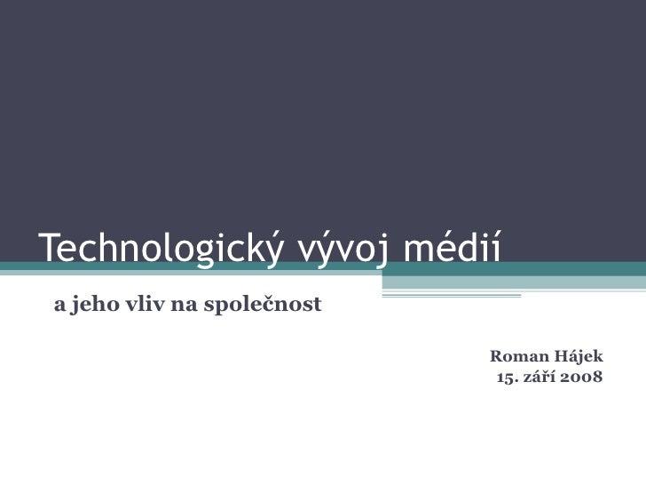 Technologický vývoj médií a jeho vliv na společnost                              Roman Hájek                              ...