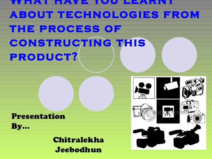 What have you learnt about technologies from the process of constructing this product? Presentation By… Chitralekha Jeebod...