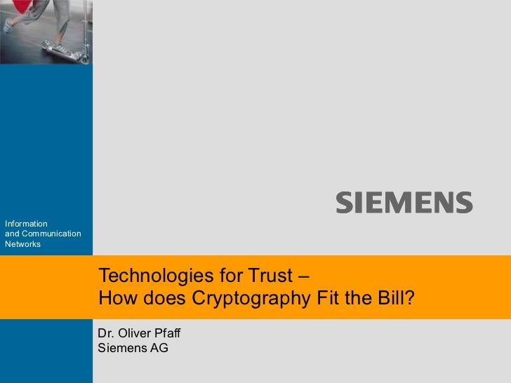 Dr. Oliver Pfaff Siemens AG Technologies for Trust –  How does Cryptography Fit the Bill?