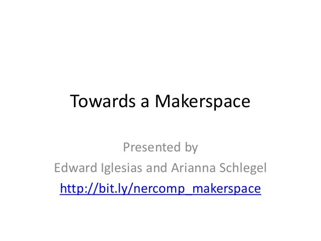 Towards a Makerspace Presented by Edward Iglesias and Arianna Schlegel http://bit.ly/nercomp_makerspace