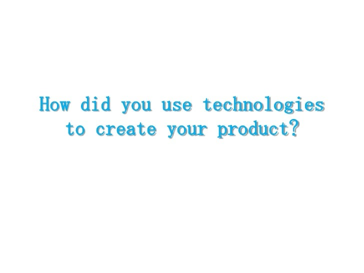 How did you use technologies to create your product?<br />