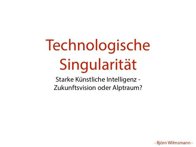 - Björn Wilmsmann -  Technologische  Singularität  Starke Künstliche Intelligenz -  Zukunftsvision oder Alptraum?