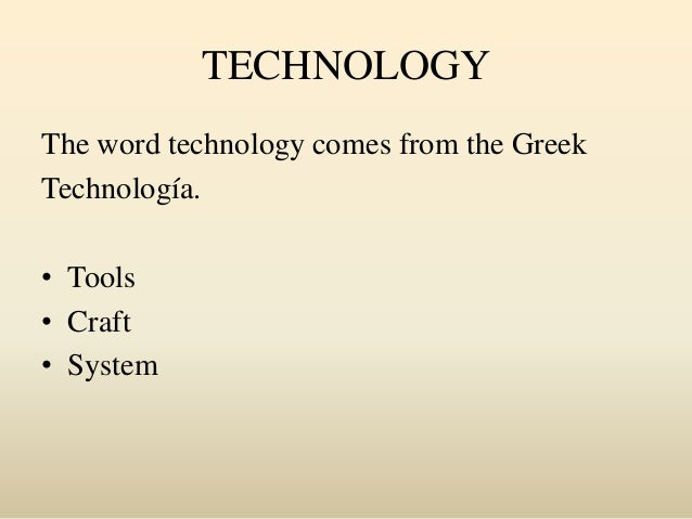 TECHNOLOGY The word technology comes from the Greek Technología. • Tools • Craft • System