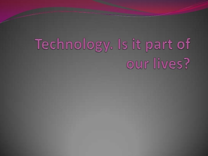 Technology. Is it part of our lives? <br />